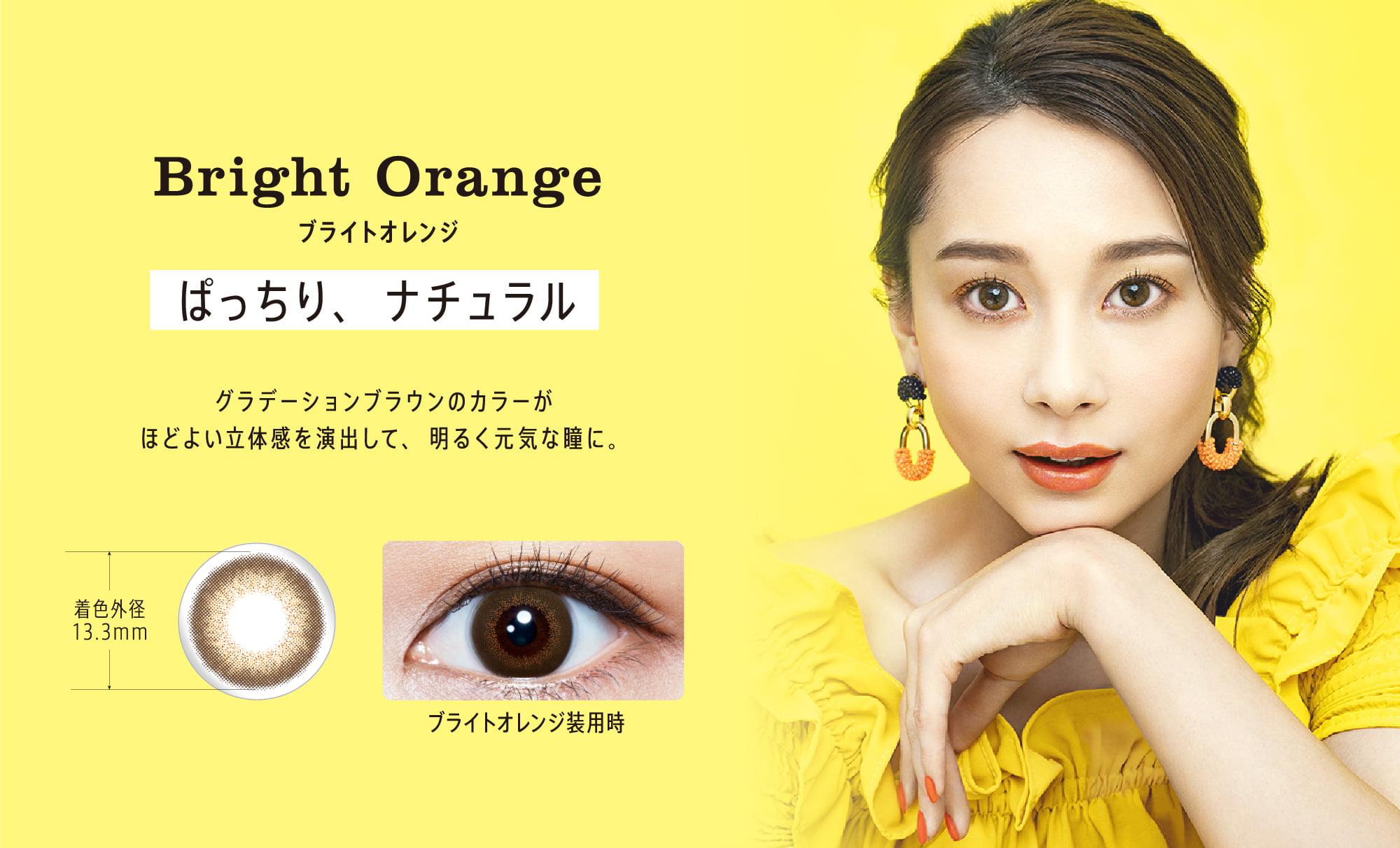 ブライトオレンジ ぱっちり、ナチュラル グラデーションブラウンのカラーがほどよい立体感を演出して、明るく元気な瞳に。